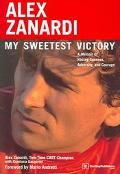 Alex Zanardi My Sweetest Victory  A Memoir of Racing Success, Adversity, and Courage