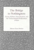 Bridge to Nothingness : Gnosis, Kabala, Existentialism, and the Transcendental Predicament o...