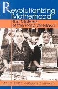 Revolutionizing Motherhood The Mothers of the Plaza De Mayo