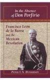 In the Absence of Don Porfirio: Francisco Leon de la Barra and the Mexican Revolution (Latin...