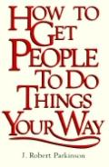 How to Get People to Do Things Your Way - J. Robert Parkinson - Hardcover