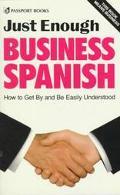 Just Enough Business Spanish/How to Get by and Be Easily Understood How to Get by and Be Eas...