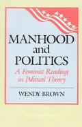Manhood and Politics A Feminist Reading in Political Thought