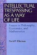 Intellectual Trespassing As a Way of Life Essays in Philosophy, Economics, and Mathematics