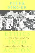 Ethics into Action Henry Spira and the Animal Rights Movement