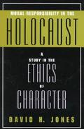 Moral Responsibility in the Holocaust A Study in the Ethics of Character