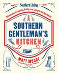 Southern Living a Southern Gentleman's Kitchen : Adventures in Cooking, Eating, and Living i...