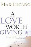 Love Worth Giving Living in the Overflow of God's Love