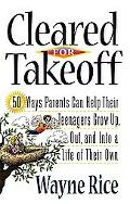 Cleared For Takeoff!: 50 Ways Parents Can Help Their Teenagers Grow Up, Out and into a Life ...