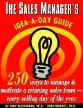 Sales Manager's Idea-A-Day Guide 250 Ways to Manage and Motivate a Winning Sales Team--Every...