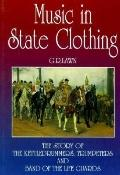 Music in State Clothing The Story of the Kettledrummers, Trumpeters and Band of the Life Guards