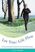 Let Your Life Flow The Physical, Psychological and Spiritual Benefits of the Alexander Techn...