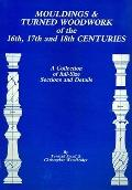 Mouldings and Turned Woodwork of the 16th, 17th and 18th Centuries: A Collection of Full-Siz...