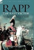 Rapp : The Last Victor-the Career of Jean Rapp, Aide-de-Camp to Desaix and Napoleon, Premier...