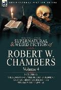 Collected Supernatural and Weird Fiction of Robert W Chambers : Volume 4-Including One Novel...