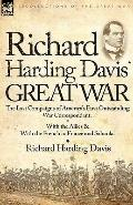 Richard Harding Davis' Great War : The Last Campaigns of America's First Outstanding War Cor...