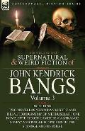Collected Supernatural and Weird Fiction of John Kendrick Bangs : Volume 3-Including Two Nov...