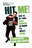 Hit Me!: How to get your small business to punch its weight online - 12 web experts share th...