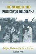 Making of the Pentecostal Melodrama : Religion, Media and Gender in Kinshasa