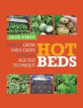 Hot Beds : How to Grow Early Crops Using Age-Old Techniques