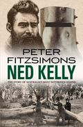Ned Kelly : The Story of Australia's Most Notorious Legend