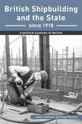 British Shipbuilding and the State Since 1918 A Political Economy of Decline