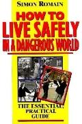 How to Live Safely in a Dangerous World The Essential, Practical Guide