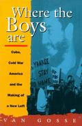 Where the Boys Are Cuba, Cold War America, and the Making of a New Left