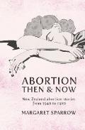 Abortion Then and Now : New Zealand Abortion Stories from 1940 to 1980
