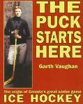 Puck Starts Here The Origin of Canada's Great Winter Game  Ice Hockey