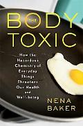The Body Toxic: How the Hazardous Chemistry of Everyday Things Threatens Our Health and Well...