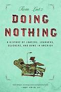 Doing Nothing A History of Loafers, Loungers, Slackers, and Bums in America