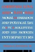 Christian Love And Just War: Moral Paradox And Political Life In St. Augustine And His Moder...