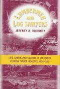 Lumbermen and Log Sawyers : Life, Labor, and Culture in the North Florida Timber Industry, 1...