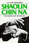 Shaolin Chin Na: The Siezing Art of Kung-Fu