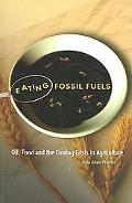 Eating Fossil Fuels Oil, Food And the Coming Crisis in Agriculture