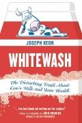 Whitewash : The Disturbing Truth about Cow's Milk and Your Health