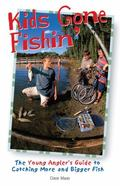 Kids Gone Fishin The Young Angler's Guide to Catching More and Bigger Fish
