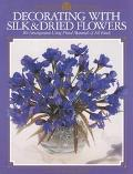Decorating With Silk & Dried Flowers 80 Arrangements Using Floral Materials of All Kinds