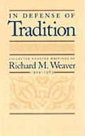 In Defense of Tradition Collected Shorter Writings of Richard M. Weaver, 1929-1963