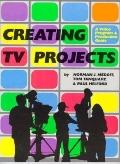 Creating TV Projects A Video Program and Production Guide