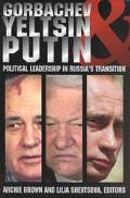 Gorbachev, Yeltsin, and Putin Political Leadership in Russia's Transition