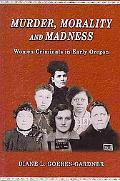 Murder, Morality and Madness: Women Criminals in Early Oregon