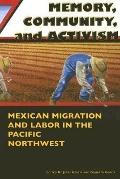 Memory, Community, And Activism Mexican Migration And Labor in the Pacific Northwest