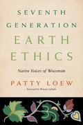 Seventh Generation Earth Ethics : Native Voices of Wisconsin