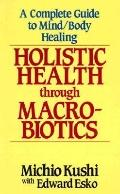 Holistic Health through Macrobiotics: A Complete Guide to Mind-Body Healing