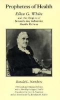 Prophetess of Health: Ellen G. White and the Origins of Seventh-day Adventist Health Reform ...
