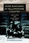 Dude Ranching in Yellowstone Country : Larry Larom and Valley Ranch, 1915-1969