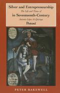 Silver and Entrepreneurship in Seventeenth-Century Potosi: The Life and Times of Antonio Lop...