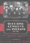 Shooting Cowboys and Indians Silent Western Films, American Culture, and the Birth of Hollywood